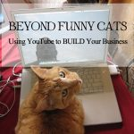 Beyond Funny Cats: Using YouTube to Build Your Business
